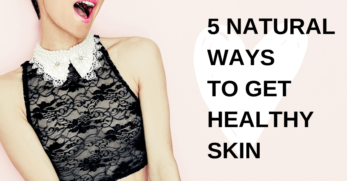 5 Natural Ways To Healthy Skin